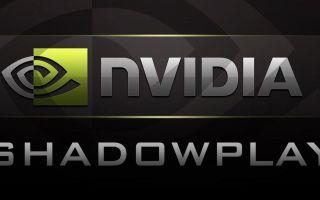 NVIDIA ShadowPlay — запись видеоигр (руководство)